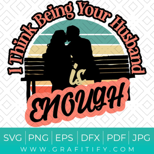 I Think Being Your Husband Is Enough SVG