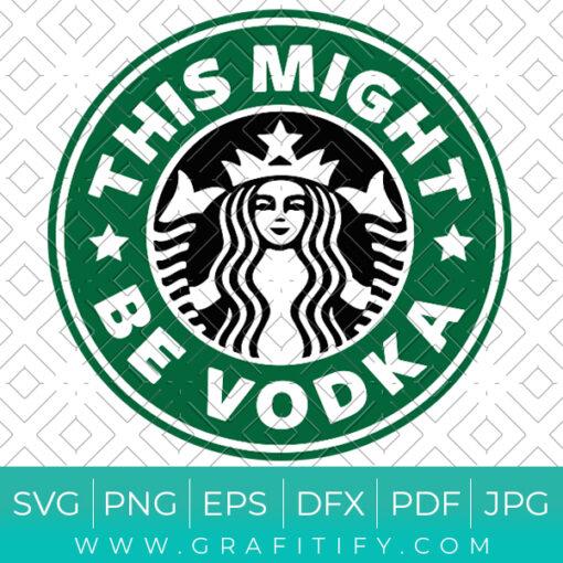 This Might Be Vodka Starbucks Svg