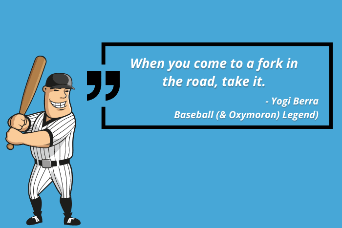 """Yogi Berra Quote: When you come to a fork in the road, take it"""""""